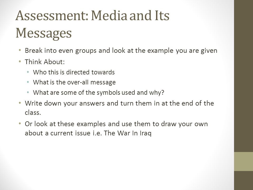 Assessment: Media and Its Messages Break into even groups and look at the example you are given Think About: Who this is directed towards What is the