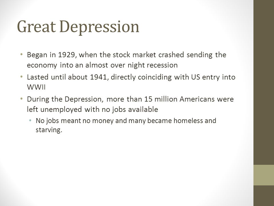 Great Depression Began in 1929, when the stock market crashed sending the economy into an almost over night recession Lasted until about 1941, directl