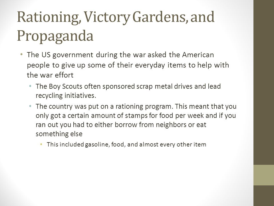 Rationing, Victory Gardens, and Propaganda The US government during the war asked the American people to give up some of their everyday items to help