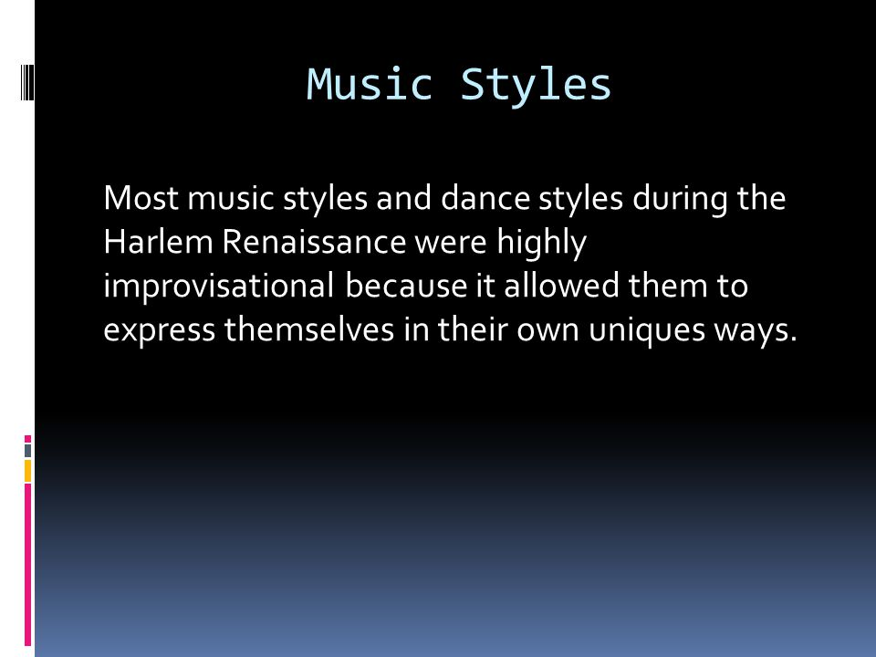 Music Styles Most music styles and dance styles during the Harlem Renaissance were highly improvisational because it allowed them to express themselves in their own uniques ways.