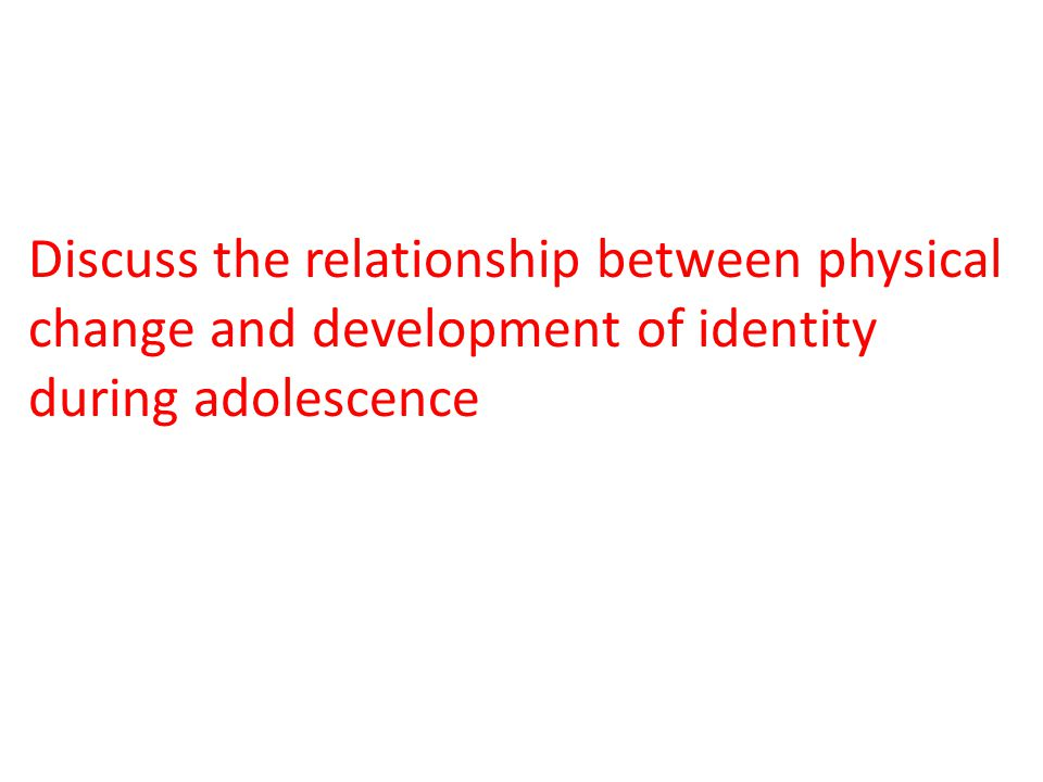 Discuss the relationship between physical change and development of identity during adolescence