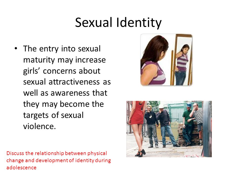 Sexual Identity The entry into sexual maturity may increase girls' concerns about sexual attractiveness as well as awareness that they may become the