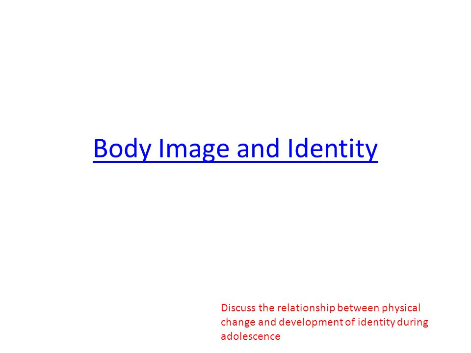 Body Image and Identity Discuss the relationship between physical change and development of identity during adolescence