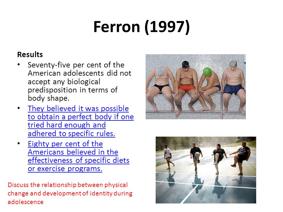 Ferron (1997) Results Seventy-five per cent of the American adolescents did not accept any biological predisposition in terms of body shape. They beli