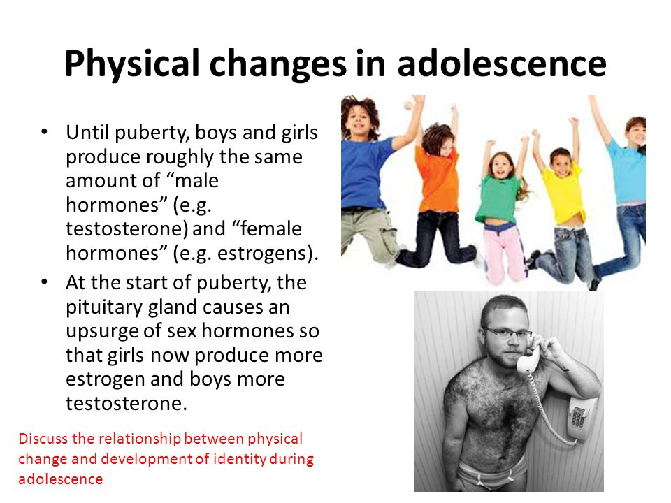 """Physical changes in adolescence Until puberty, boys and girls produce roughly the same amount of """"male hormones"""" (e.g. testosterone) and """"female hormo"""