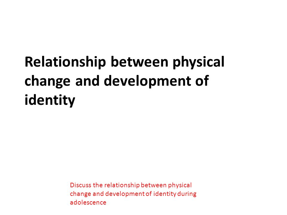 Relationship between physical change and development of identity Discuss the relationship between physical change and development of identity during a