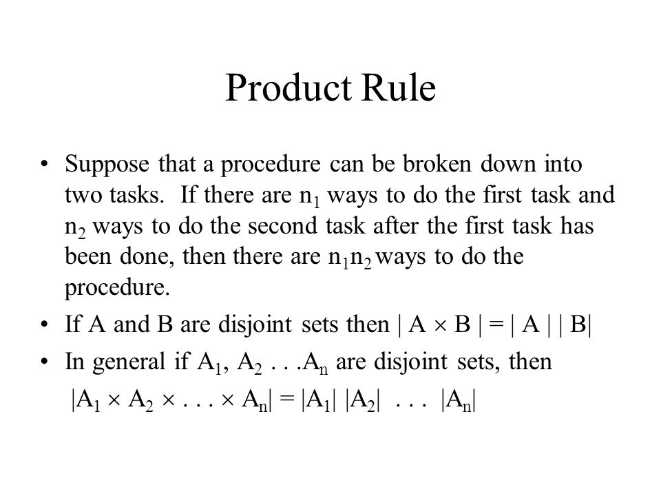 Product Rule Suppose that a procedure can be broken down into two tasks. If there are n 1 ways to do the first task and n 2 ways to do the second task
