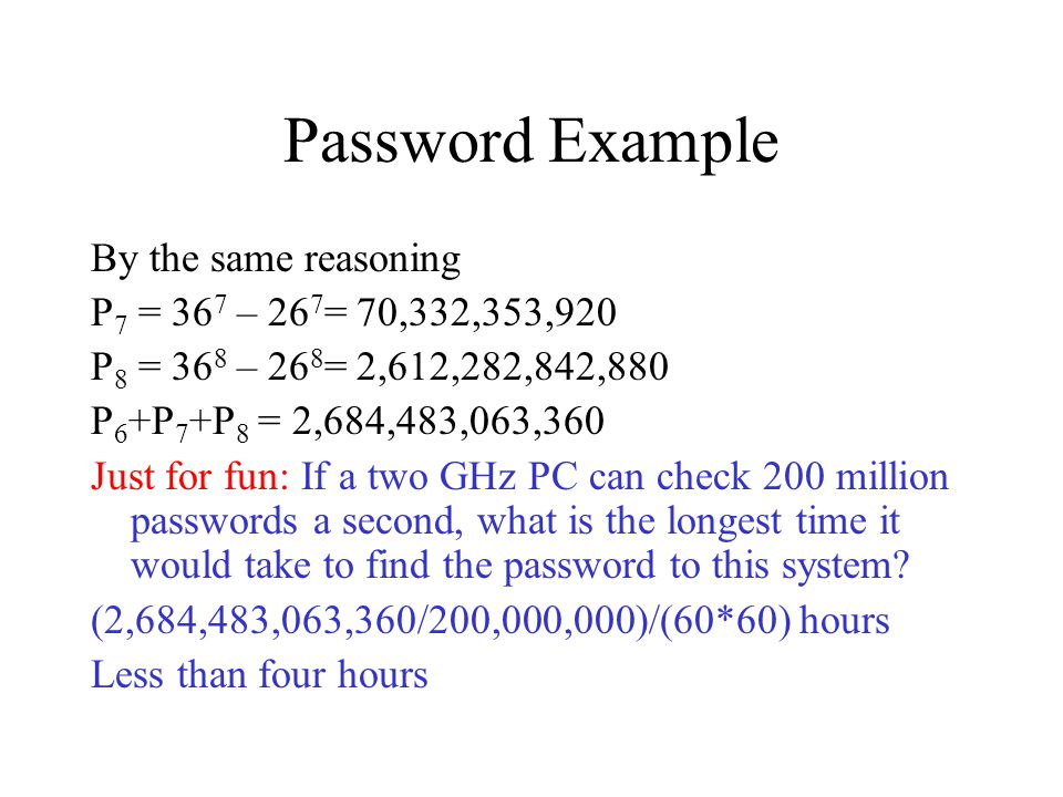 Password Example By the same reasoning P 7 = 36 7 – 26 7 = 70,332,353,920 P 8 = 36 8 – 26 8 = 2,612,282,842,880 P 6 +P 7 +P 8 = 2,684,483,063,360 Just