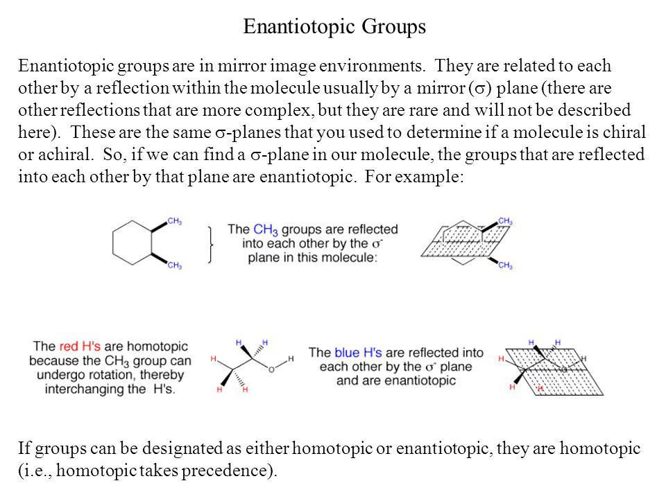 Enantiotopic Groups Enantiotopic groups are in mirror image environments. They are related to each other by a reflection within the molecule usually b