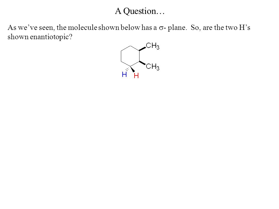 A Question… As we've seen, the molecule shown below has a  - plane. So, are the two H's shown enantiotopic?