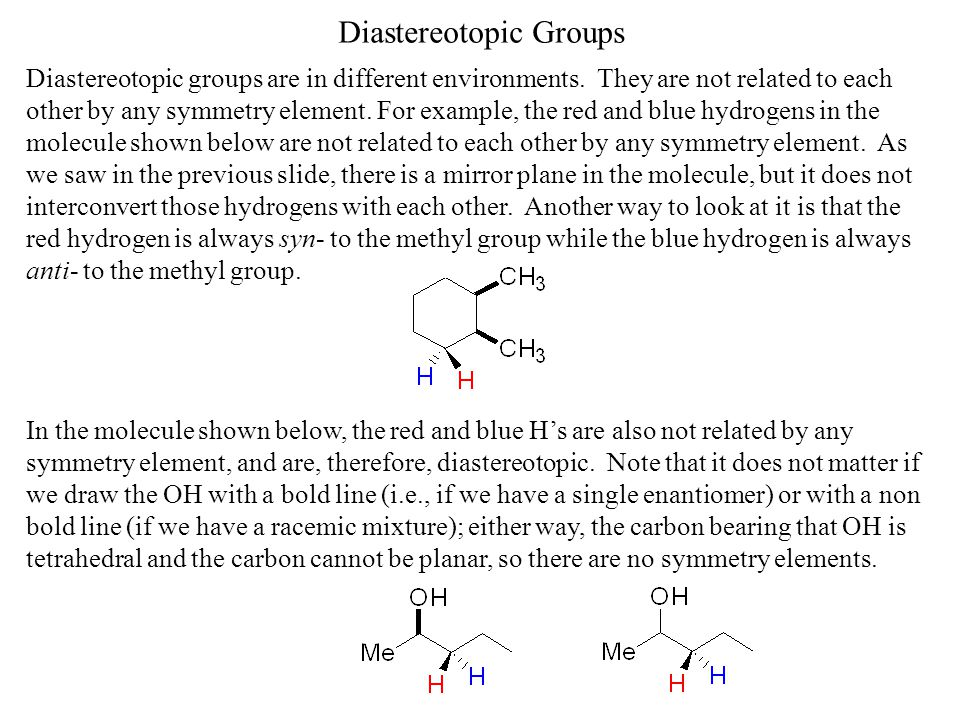 Diastereotopic Groups Diastereotopic groups are in different environments. They are not related to each other by any symmetry element. For example, th
