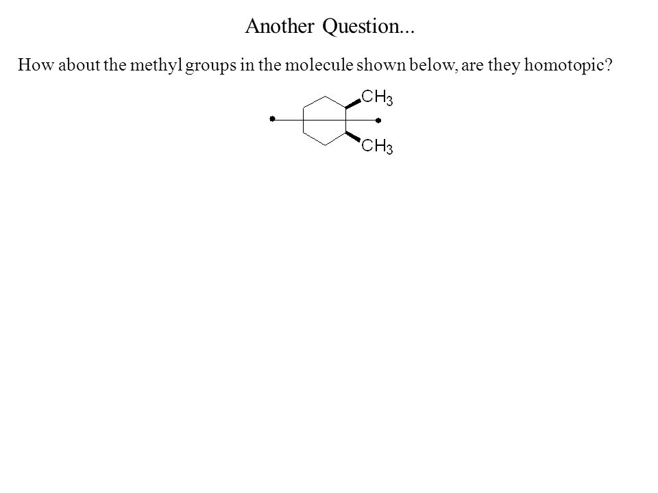 Examples of Groups that are Not Homotopic How about the methyl groups in the molecule shown below, are they homotopic.