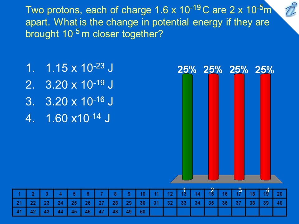 Two protons, each of charge 1.6 x 10 -19 C are 2 x 10 -5 m apart. What is the change in potential energy if they are brought 10 -5 m closer together?