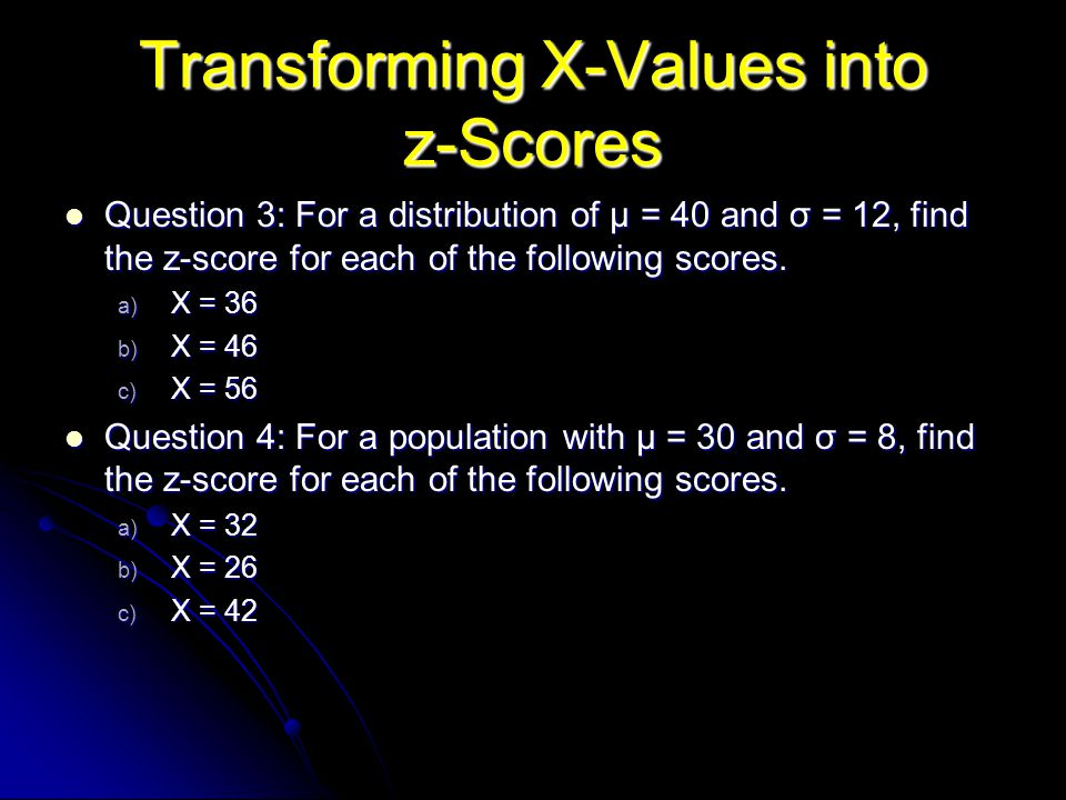 Transforming X-Values into z-Scores Question 3: For a distribution of µ = 40 and σ = 12, find the z-score for each of the following scores.