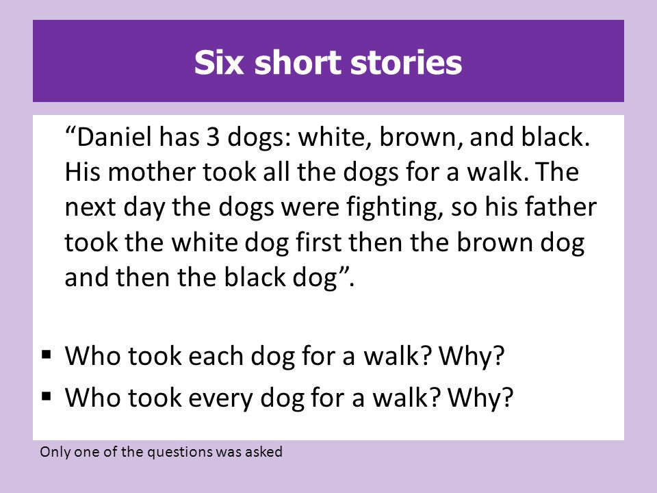 Six short stories Daniel has 3 dogs: white, brown, and black.