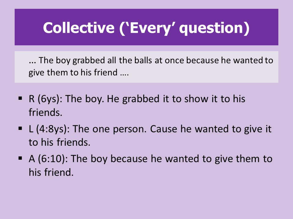 Collective ('Every' question)  R (6ys): The boy. He grabbed it to show it to his friends.