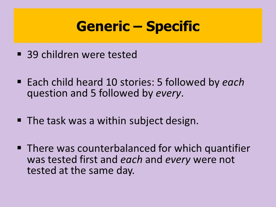 Generic – Specific  39 children were tested  Each child heard 10 stories: 5 followed by each question and 5 followed by every.
