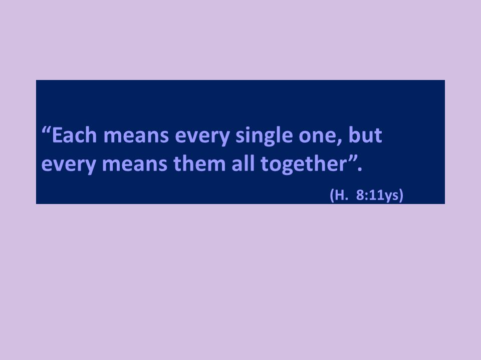 Each means every single one, but every means them all together . (H. 8:11ys)