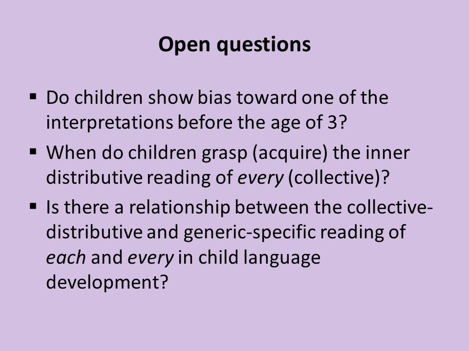 Open questions  Do children show bias toward one of the interpretations before the age of 3.