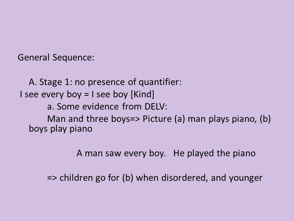 General Sequence: A. Stage 1: no presence of quantifier: I see every boy = I see boy [Kind] a.