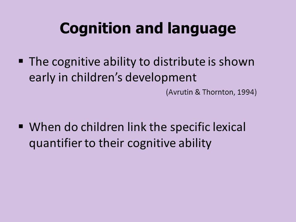 Cognition and language  The cognitive ability to distribute is shown early in children's development (Avrutin & Thornton, 1994)  When do children link the specific lexical quantifier to their cognitive ability