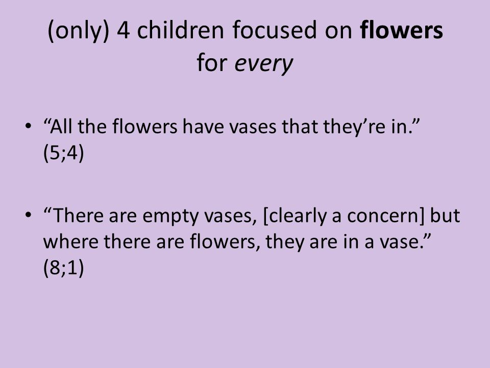 (only) 4 children focused on flowers for every All the flowers have vases that they're in. (5;4) There are empty vases, [clearly a concern] but where there are flowers, they are in a vase. (8;1)