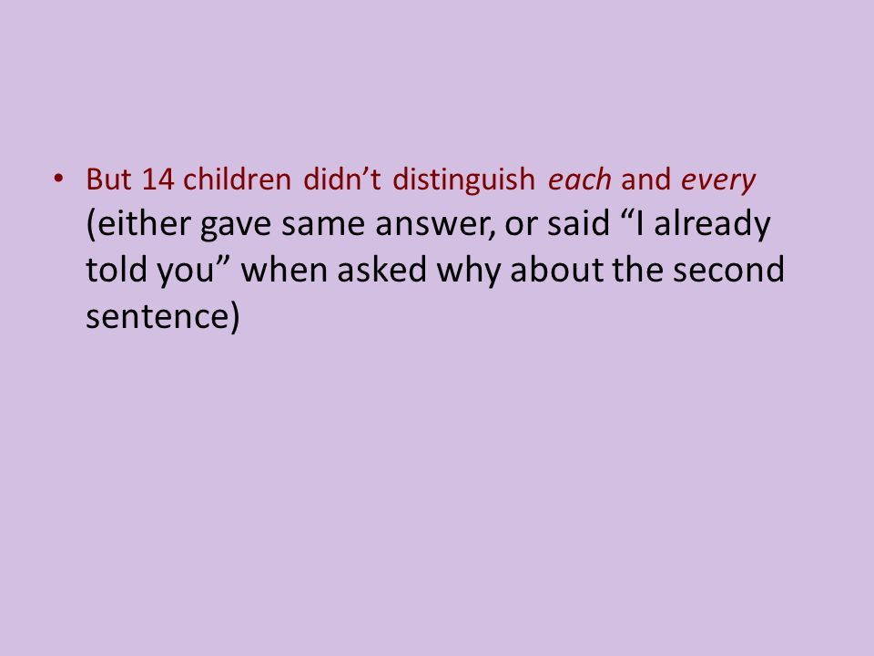 But 14 children didn't distinguish each and every (either gave same answer, or said I already told you when asked why about the second sentence)