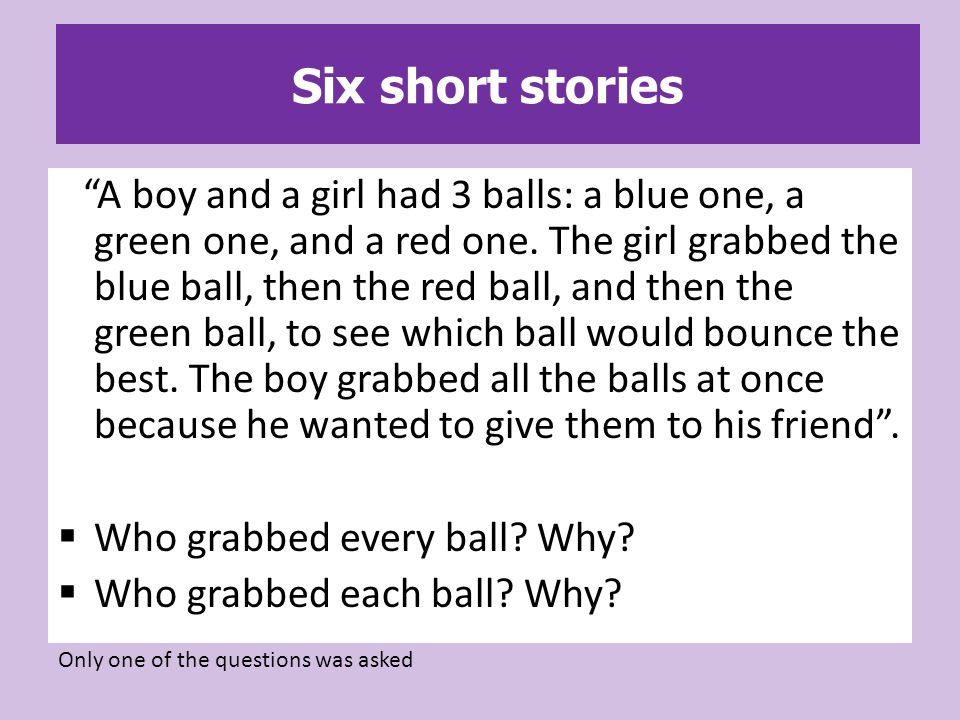 Six short stories A boy and a girl had 3 balls: a blue one, a green one, and a red one.