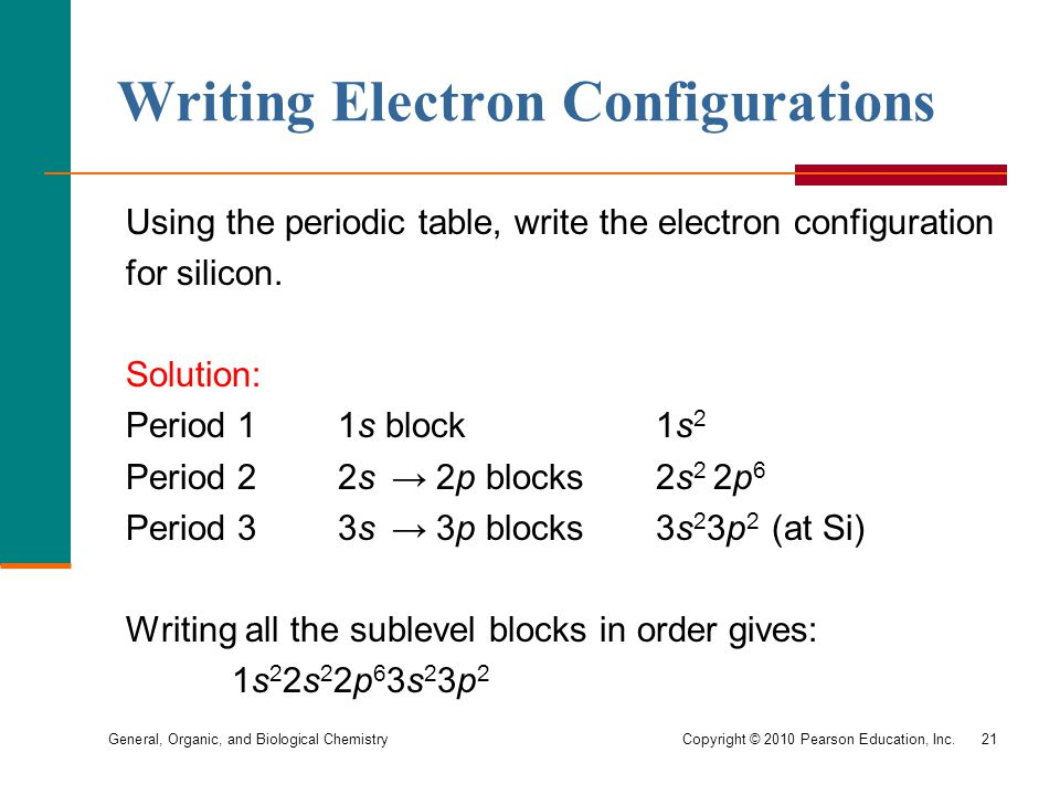 General, Organic, and Biological Chemistry Copyright © 2010 Pearson Education, Inc.21 Using the periodic table, write the electron configuration for silicon.