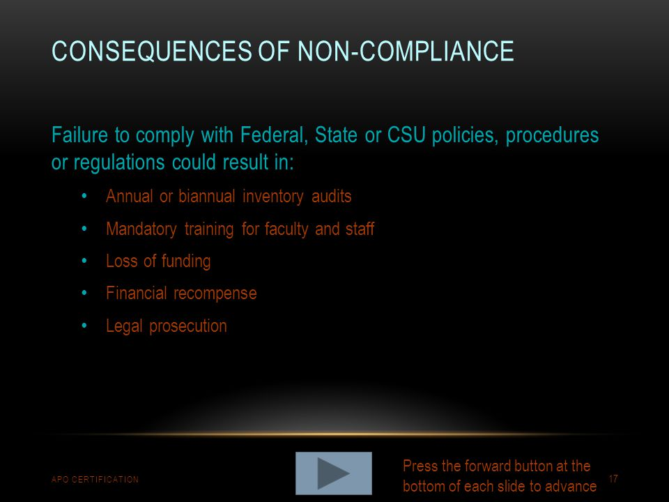 CONSEQUENCES OF NON-COMPLIANCE APO CERTIFICATION 17 Failure to comply with Federal, State or CSU policies, procedures or regulations could result in: