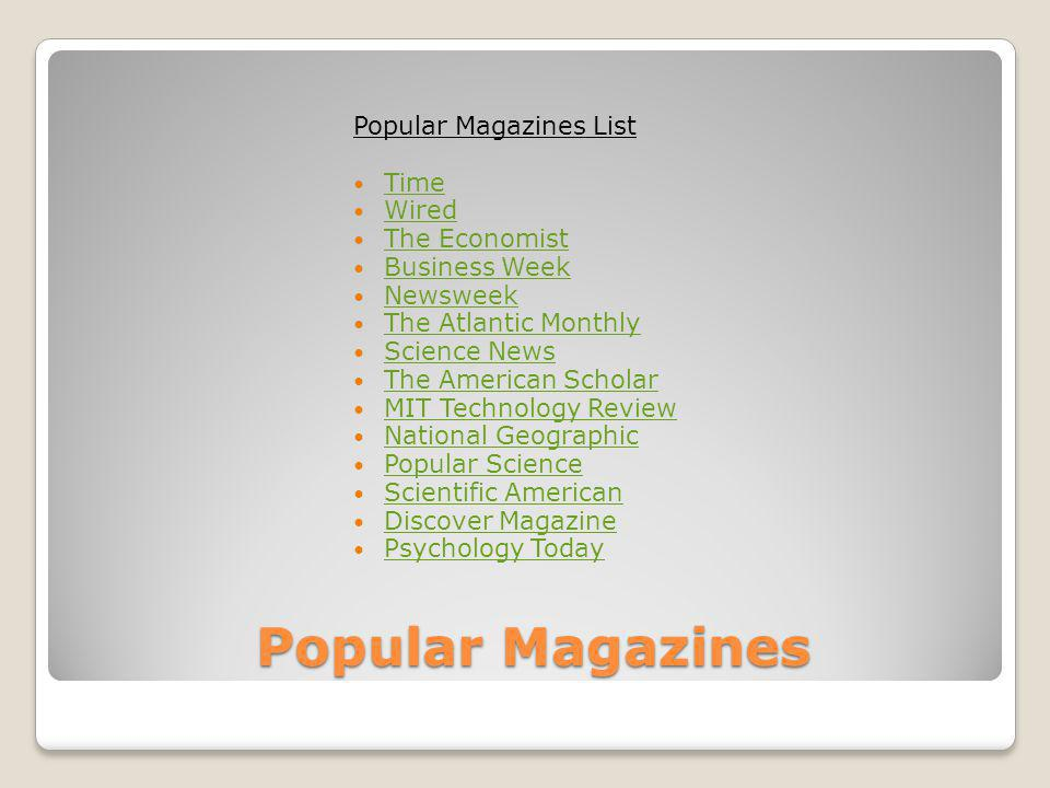 Popular Magazines Popular Magazines List Time Wired The Economist Business Week Newsweek The Atlantic Monthly Science News The American Scholar MIT Technology Review National Geographic Popular Science Scientific American Discover Magazine Psychology Today