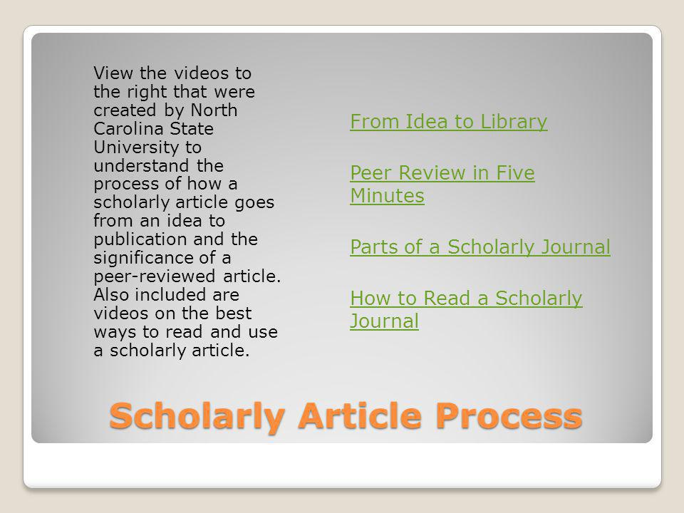 Scholarly Article Process View the videos to the right that were created by North Carolina State University to understand the process of how a scholar