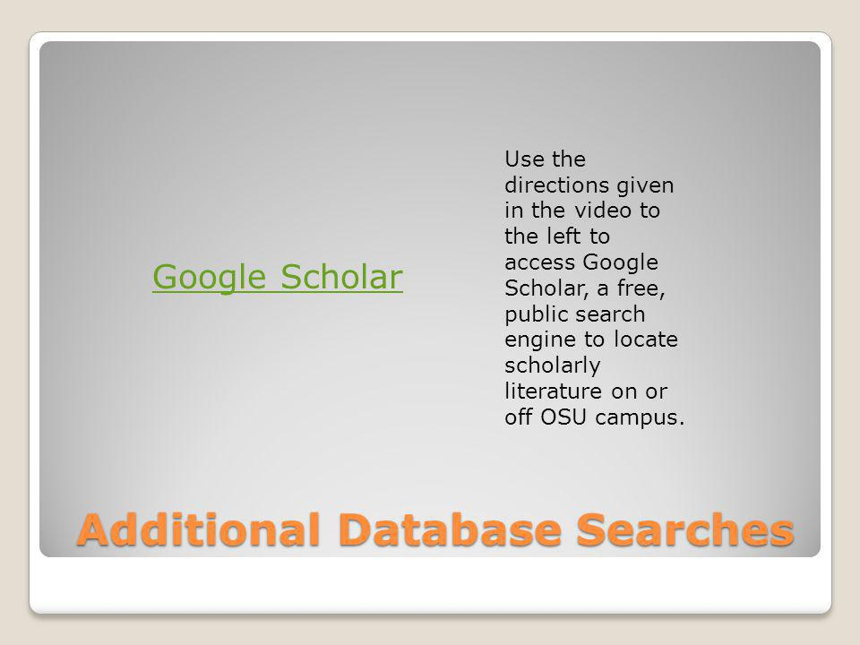 Additional Database Searches Use the directions given in the video to the left to access Google Scholar, a free, public search engine to locate schola
