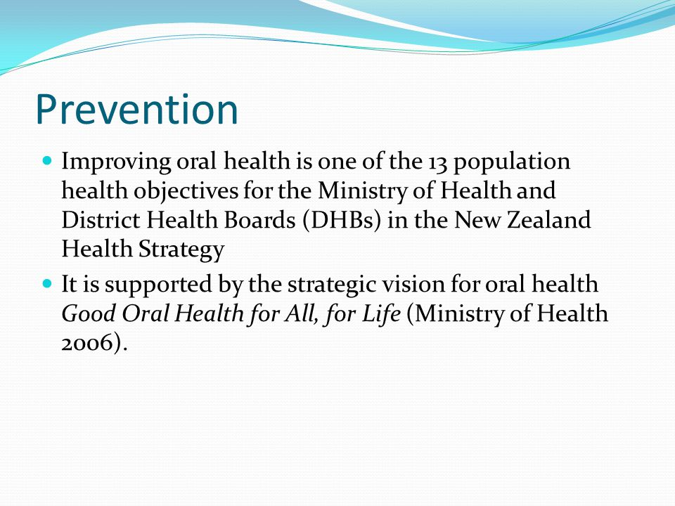 Prevention Improving oral health is one of the 13 population health objectives for the Ministry of Health and District Health Boards (DHBs) in the New