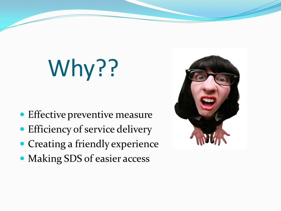 Why?? Effective preventive measure Efficiency of service delivery Creating a friendly experience Making SDS of easier access