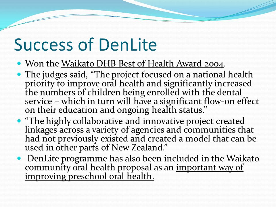"Success of DenLite Won the Waikato DHB Best of Health Award 2004. The judges said, ""The project focused on a national health priority to improve oral"