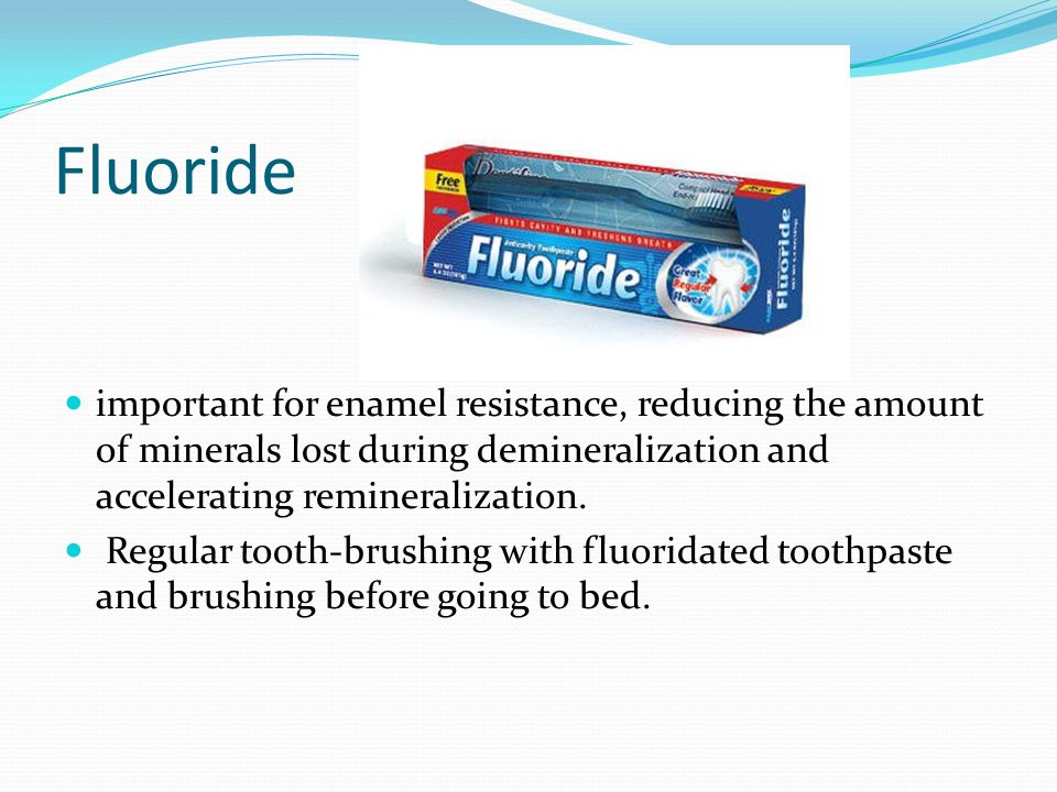 Fluoride important for enamel resistance, reducing the amount of minerals lost during demineralization and accelerating remineralization. Regular toot