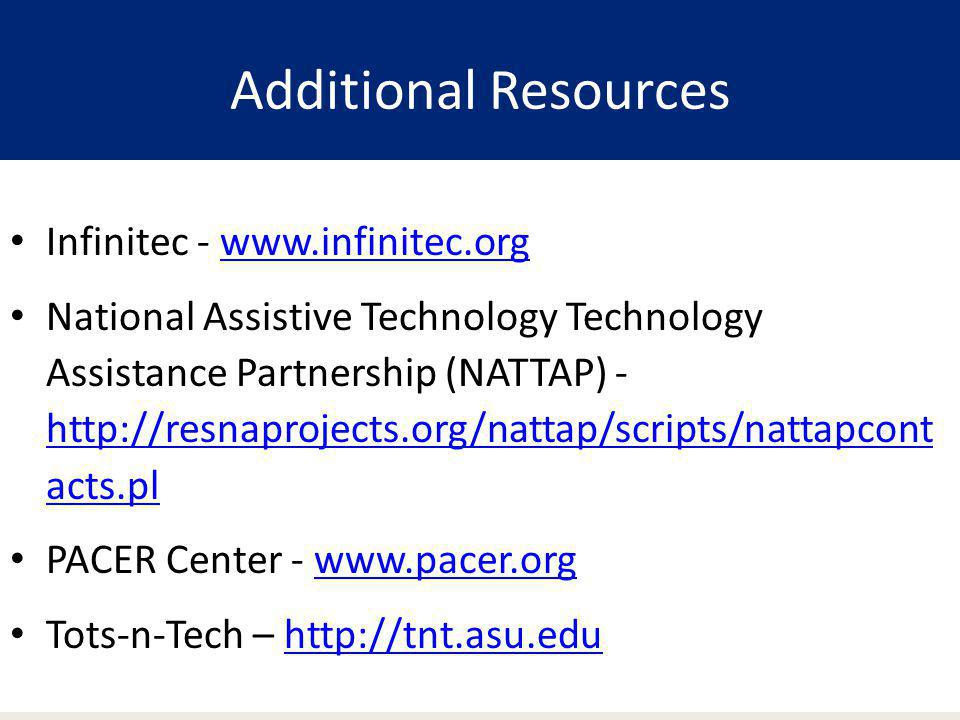 Additional Resources Infinitec - www.infinitec.org National Assistive Technology Technology Assistance Partnership (NATTAP) - http://resnaprojects.org/nattap/scripts/nattapcont acts.pl PACER Center - www.pacer.orgwww.pacer.org Tots-n-Tech – http://tnt.asu.eduhttp://tnt.asu.edu