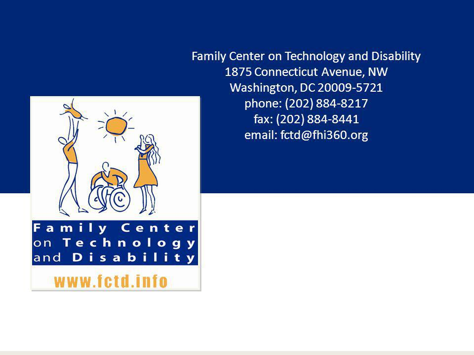 Family Center on Technology and Disability 1875 Connecticut Avenue, NW Washington, DC 20009-5721 phone: (202) 884-8217 fax: (202) 884-8441 email: fctd@fhi360.org