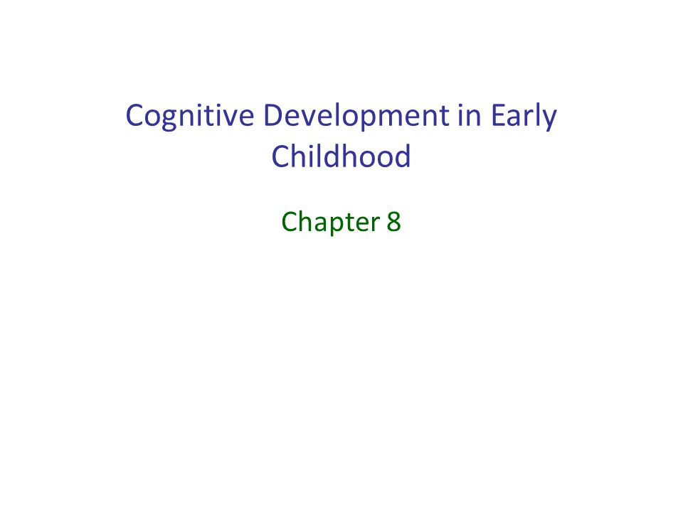 Cognitive Development in Early Childhood Chapter 8