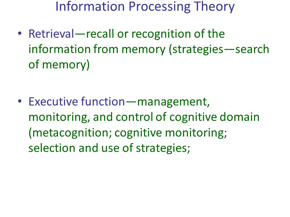 Information Processing Theory Retrieval—recall or recognition of the information from memory (strategies—search of memory) Executive function—manageme