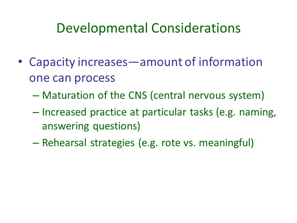 Developmental Considerations Capacity increases—amount of information one can process – Maturation of the CNS (central nervous system) – Increased pra