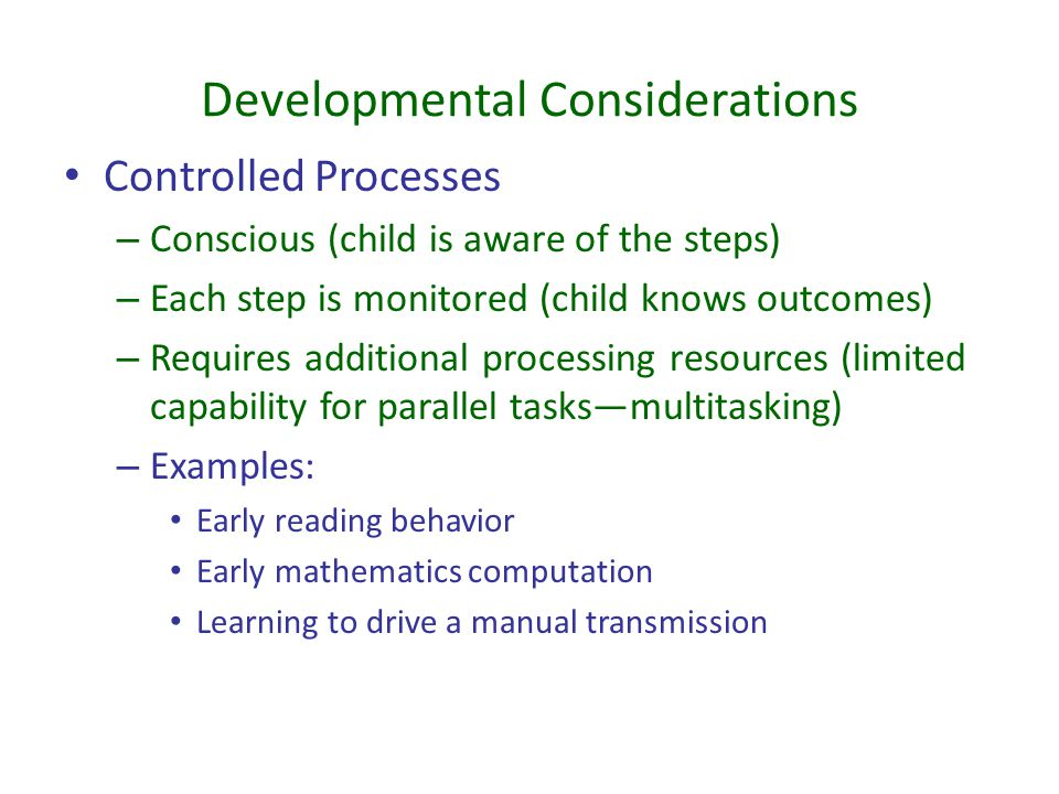 Developmental Considerations Controlled Processes – Conscious (child is aware of the steps) – Each step is monitored (child knows outcomes) – Requires