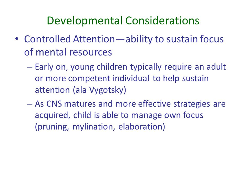 Developmental Considerations Controlled Attention—ability to sustain focus of mental resources – Early on, young children typically require an adult o