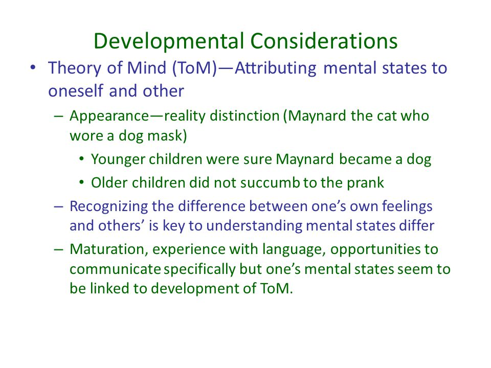 Developmental Considerations Theory of Mind (ToM)—Attributing mental states to oneself and other – Appearance—reality distinction (Maynard the cat who