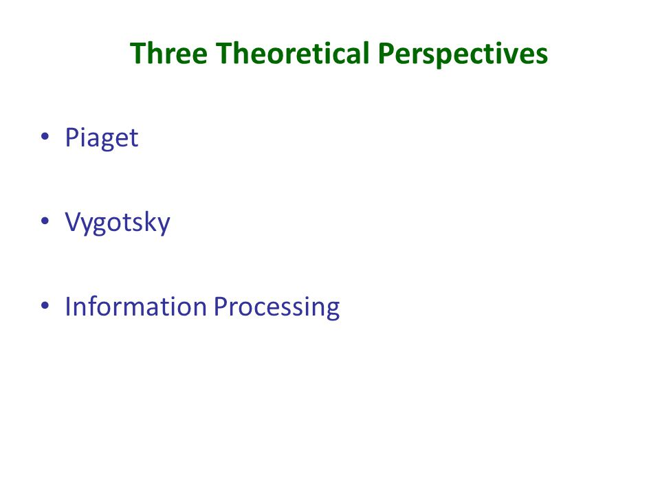 Three Theoretical Perspectives Piaget Vygotsky Information Processing