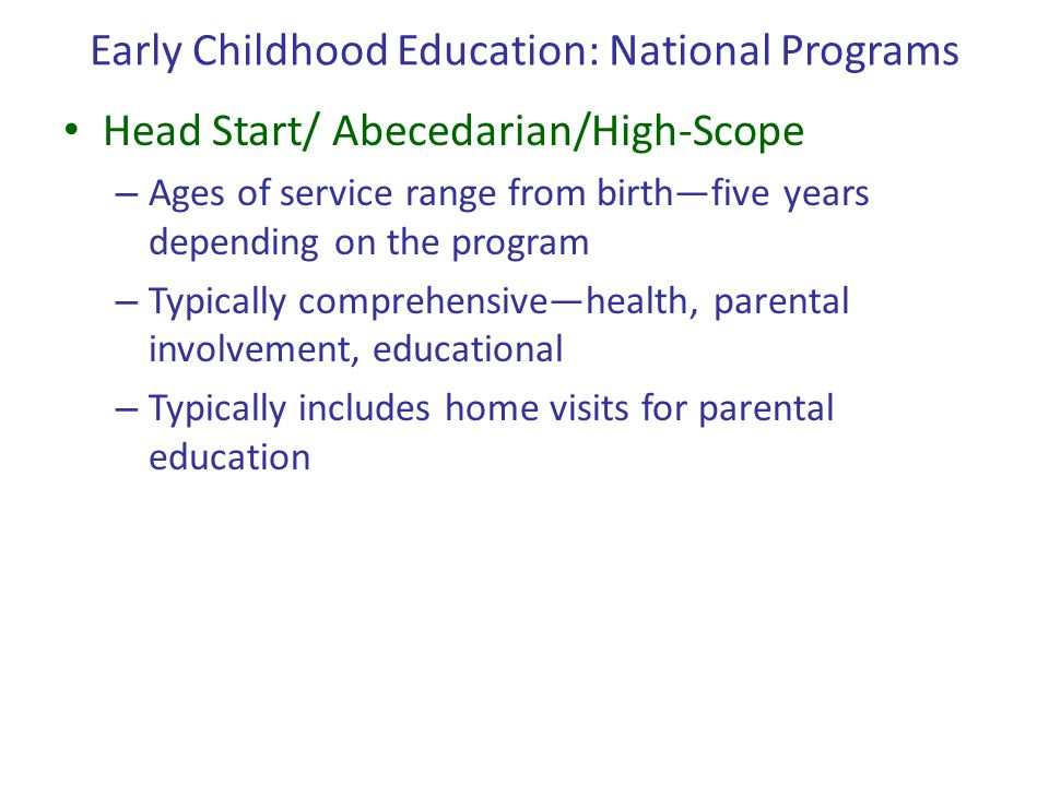 Early Childhood Education: National Programs Head Start/ Abecedarian/High-Scope – Ages of service range from birth—five years depending on the program