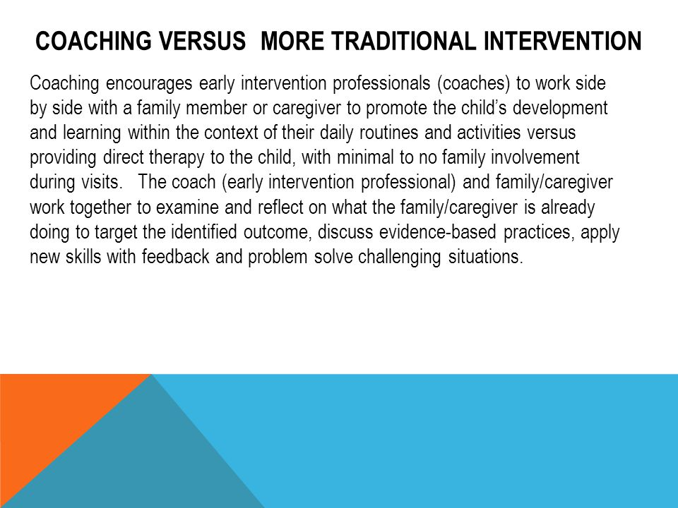 COACHING VERSUS MORE TRADITIONAL INTERVENTION Coaching encourages early intervention professionals (coaches) to work side by side with a family member
