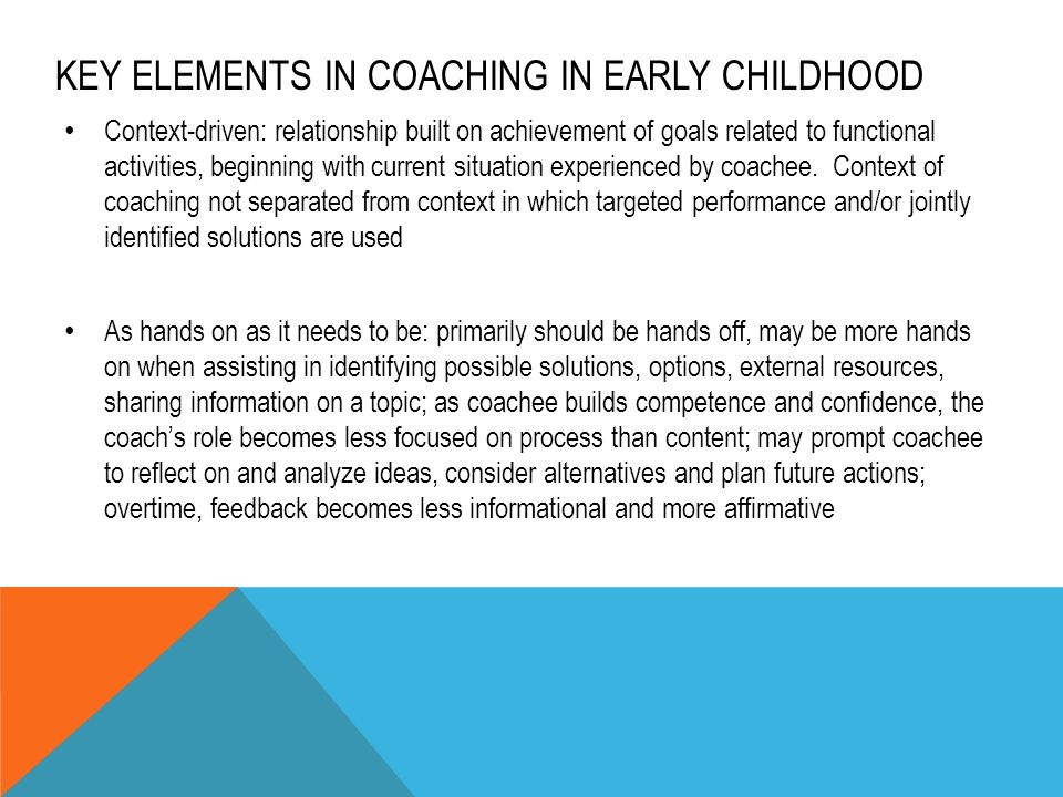 KEY ELEMENTS IN COACHING IN EARLY CHILDHOOD Context-driven: relationship built on achievement of goals related to functional activities, beginning wit