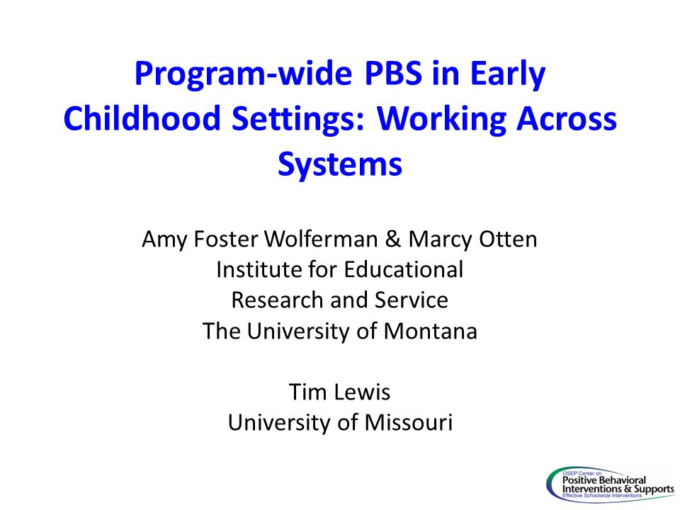 Program-wide PBS in Early Childhood Settings: Working Across Systems Amy Foster Wolferman & Marcy Otten Institute for Educational Research and Service